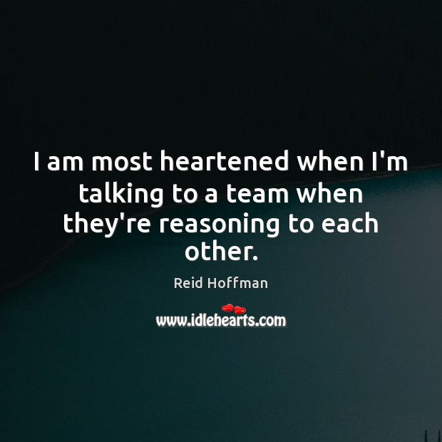 I am most heartened when I'm talking to a team when they're reasoning to each other. Reid Hoffman Picture Quote