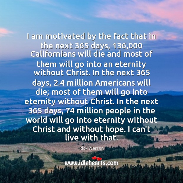 I am motivated by the fact that in the next 365 days, 136,000 Californians Rick Warren Picture Quote