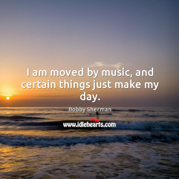 I am moved by music, and certain things just make my day. Image