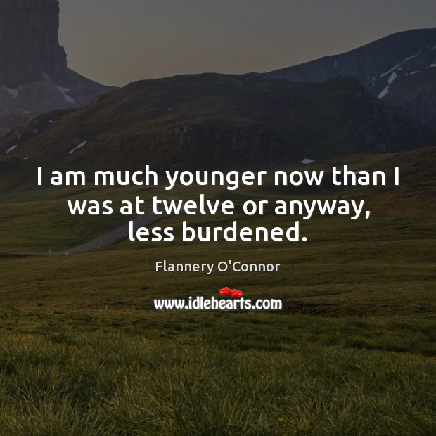 Image, I am much younger now than I was at twelve or anyway, less burdened.