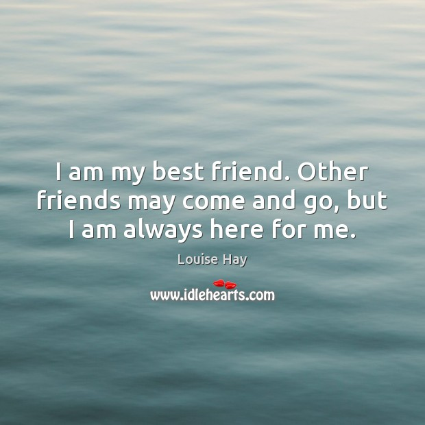 I am my best friend. Other friends may come and go, but I am always here for me. Image