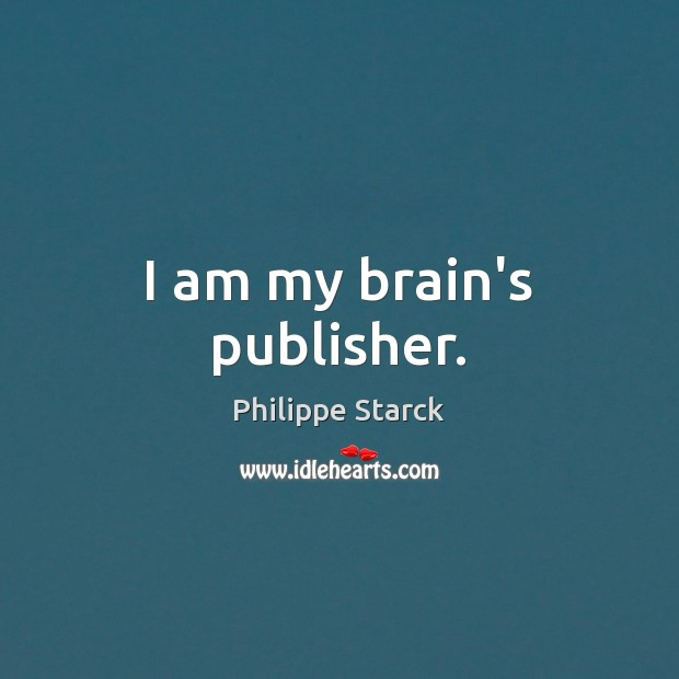 I am my brain's publisher. Philippe Starck Picture Quote