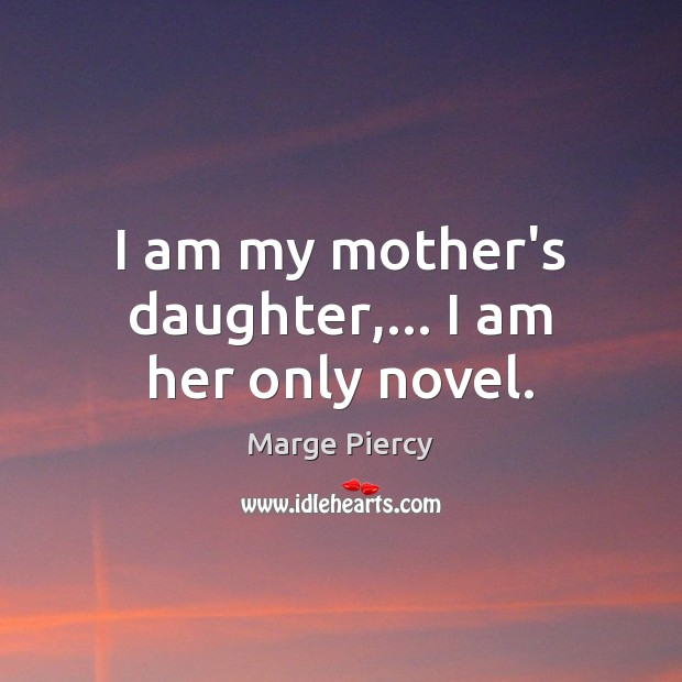 I am my mother's daughter,… I am her only novel. Marge Piercy Picture Quote