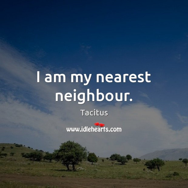 I am my nearest neighbour. Tacitus Picture Quote