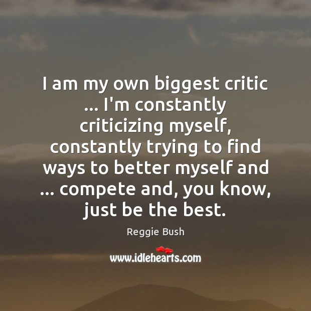 I am my own biggest critic … I'm constantly criticizing myself, constantly trying Image