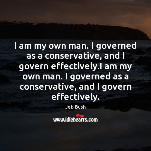 Image, I am my own man. I governed as a conservative, and I
