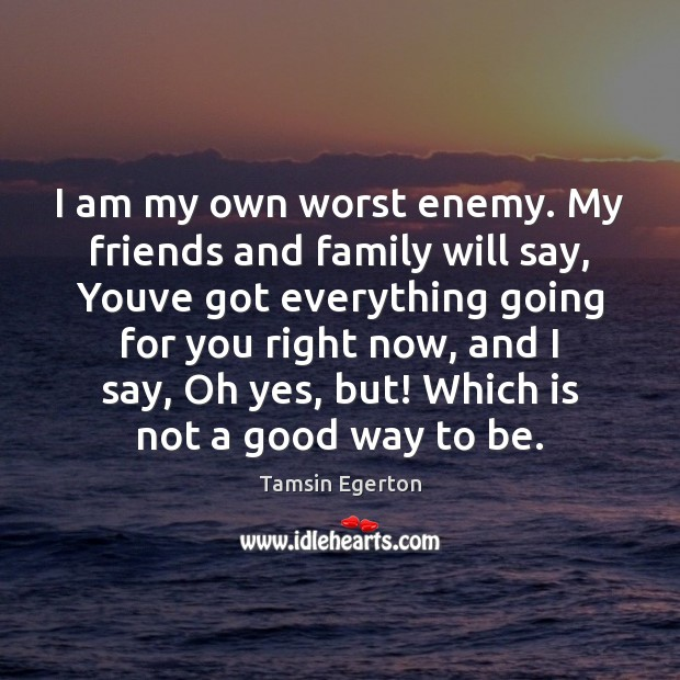 I am my own worst enemy. My friends and family will say, Tamsin Egerton Picture Quote