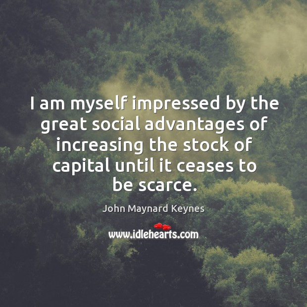I am myself impressed by the great social advantages of increasing the Image