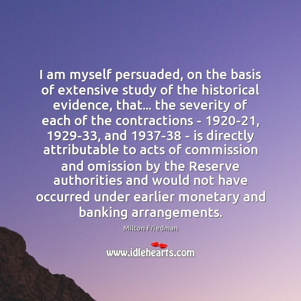 I am myself persuaded, on the basis of extensive study of the Milton Friedman Picture Quote