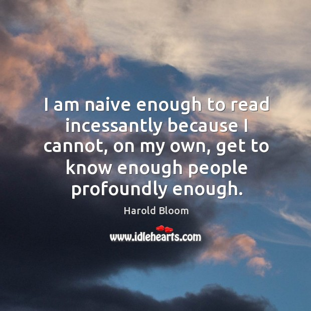 I am naive enough to read incessantly because I cannot, on my Image