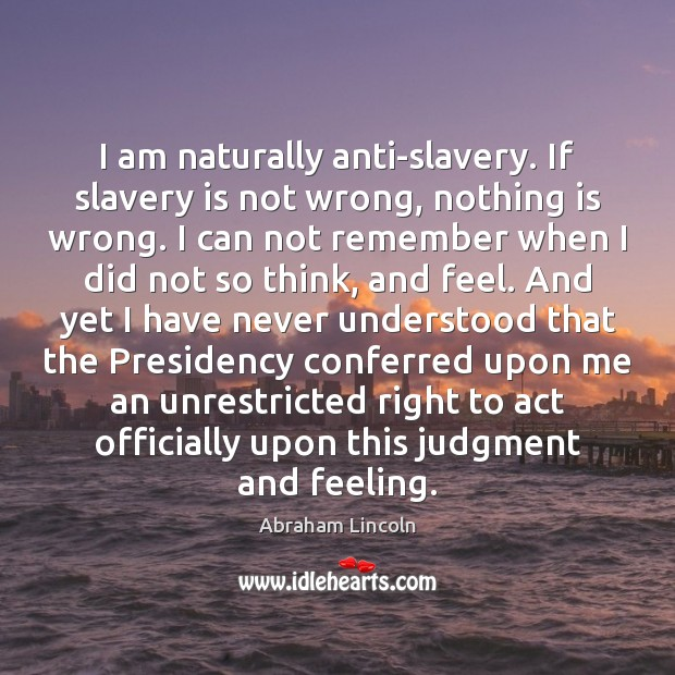 Image, I am naturally anti-slavery. If slavery is not wrong, nothing is wrong.