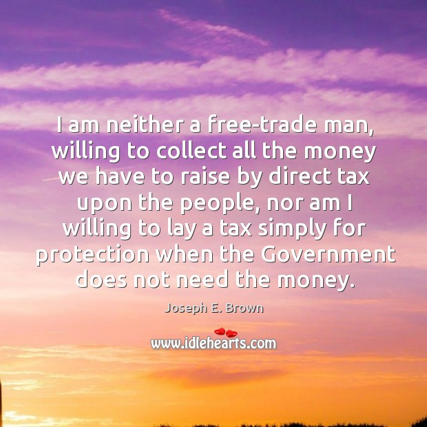 I am neither a free-trade man, willing to collect all the money we have to raise by direct tax upon the people Image