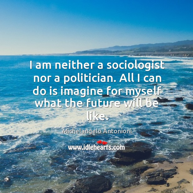 I am neither a sociologist nor a politician. All I can do is imagine for myself what the future will be like. Image
