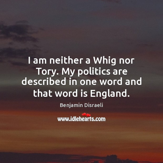 I am neither a Whig nor Tory. My politics are described in Image