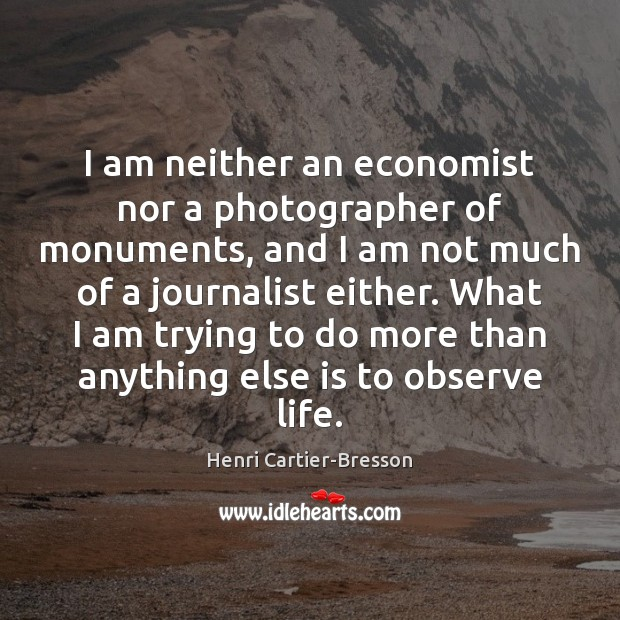 I am neither an economist nor a photographer of monuments, and I Henri Cartier-Bresson Picture Quote