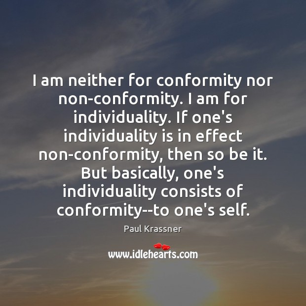 I am neither for conformity nor non-conformity. I am for individuality. If Paul Krassner Picture Quote