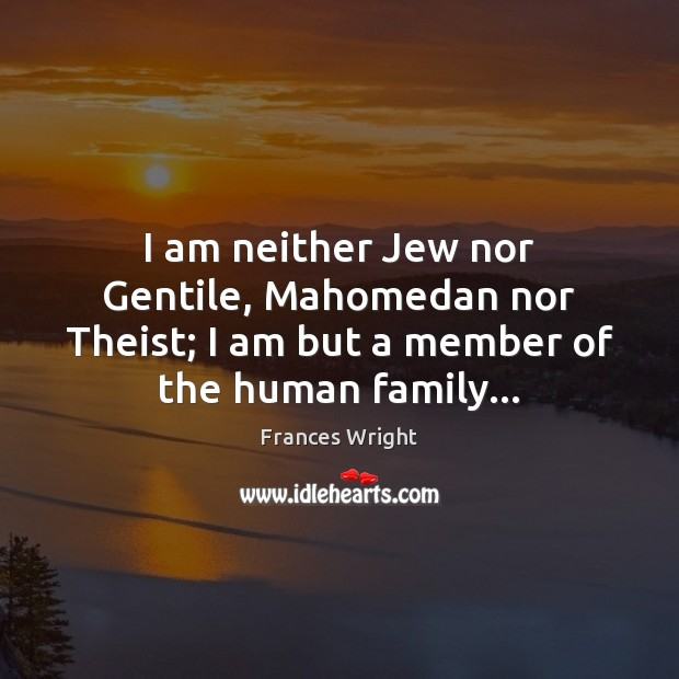 I am neither Jew nor Gentile, Mahomedan nor Theist; I am but Image