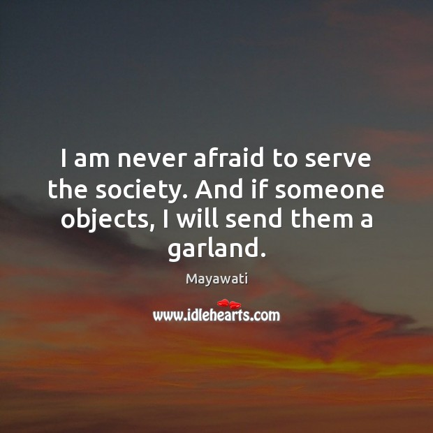 I am never afraid to serve the society. And if someone objects, Image