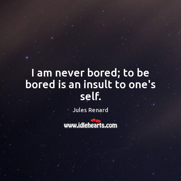 I am never bored; to be bored is an insult to one's self. Jules Renard Picture Quote