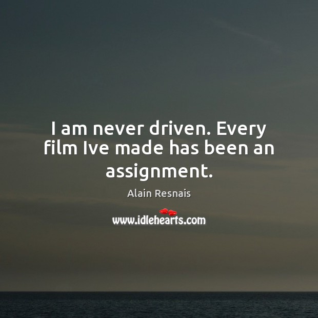 Image, I am never driven. Every film Ive made has been an assignment.