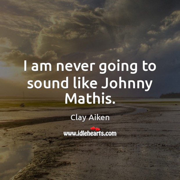 I am never going to sound like Johnny Mathis. Image