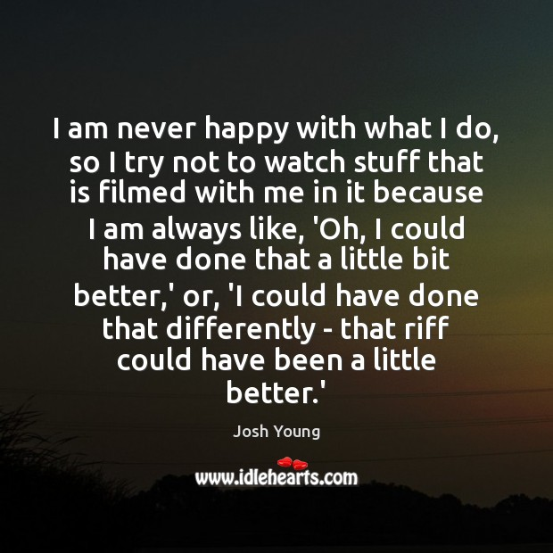 I am never happy with what I do, so I try not Image
