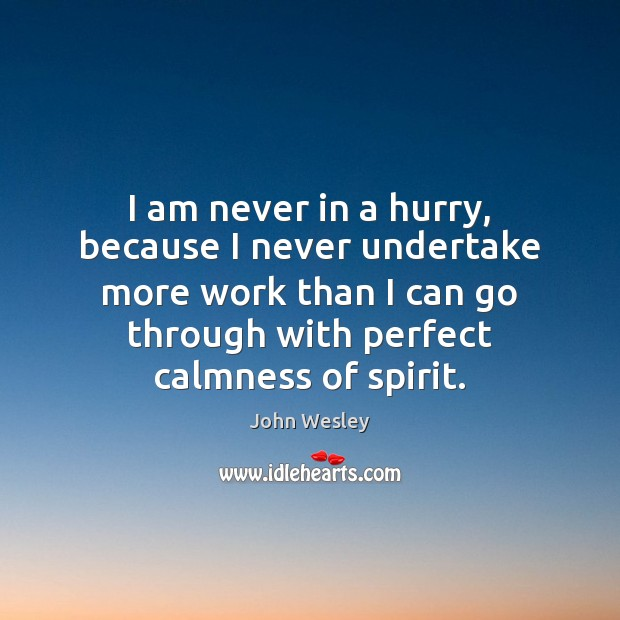I am never in a hurry, because I never undertake more work John Wesley Picture Quote