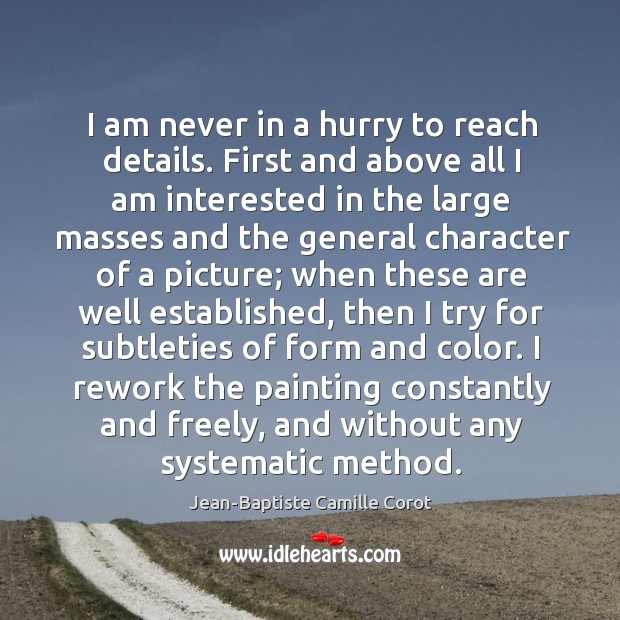 I am never in a hurry to reach details. First and above Jean-Baptiste Camille Corot Picture Quote