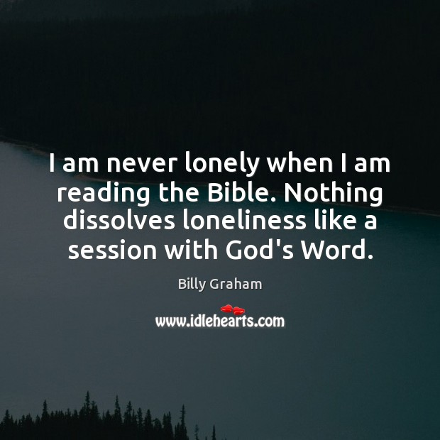 I am never lonely when I am reading the Bible. Nothing dissolves Billy Graham Picture Quote