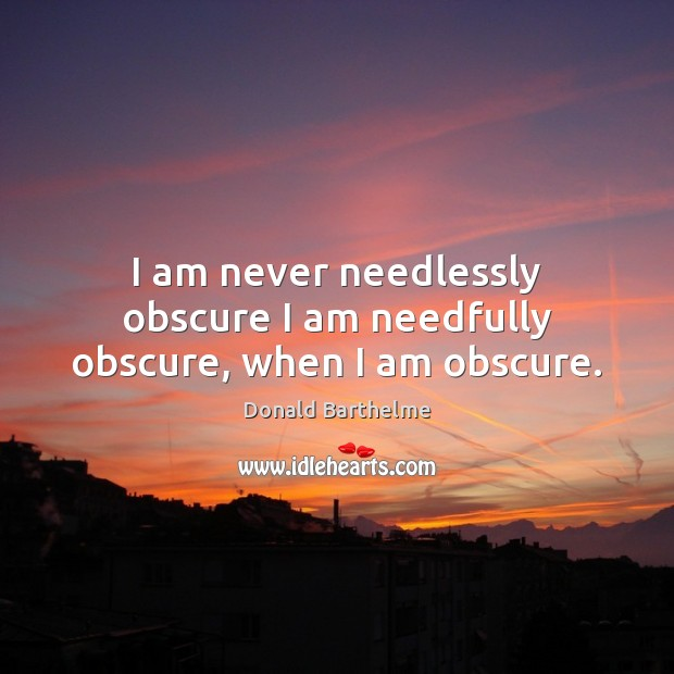 I am never needlessly obscure I am needfully obscure, when I am obscure. Donald Barthelme Picture Quote