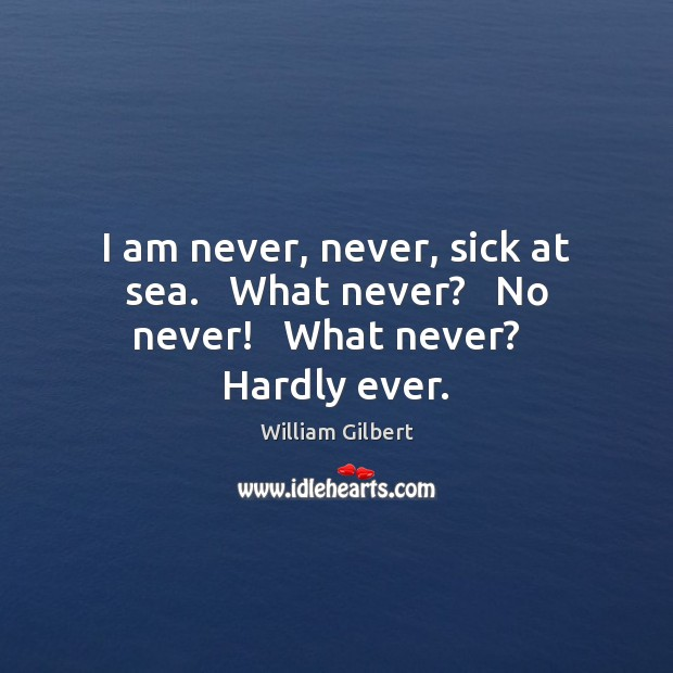 I am never, never, sick at sea.   What never?   No never!   What never?   Hardly ever. William Gilbert Picture Quote