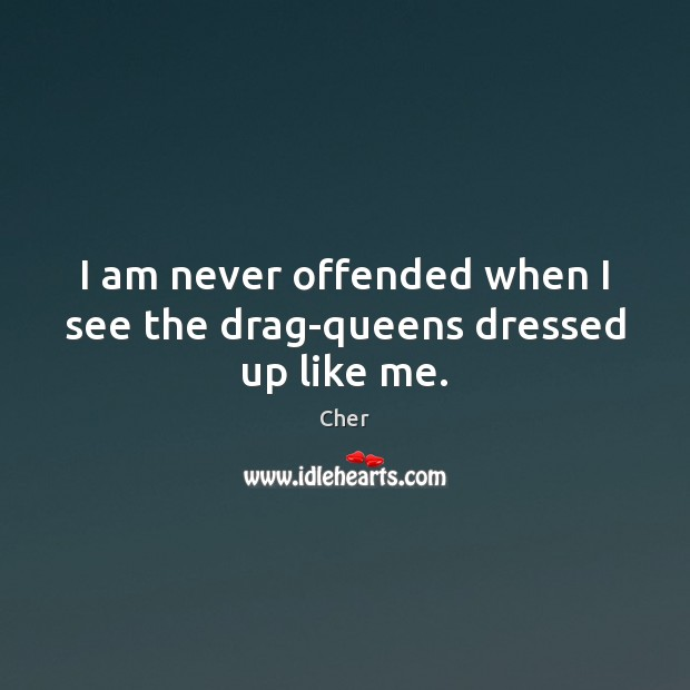 I am never offended when I see the drag-queens dressed up like me. Image