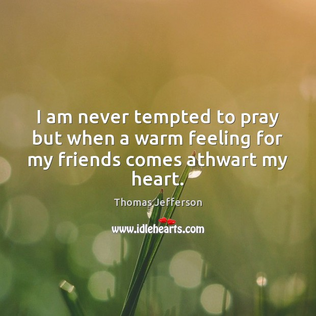 Image, I am never tempted to pray but when a warm feeling for my friends comes athwart my heart.