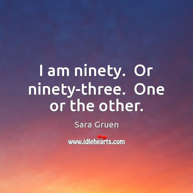 I am ninety.  Or ninety-three.  One or the other. Sara Gruen Picture Quote