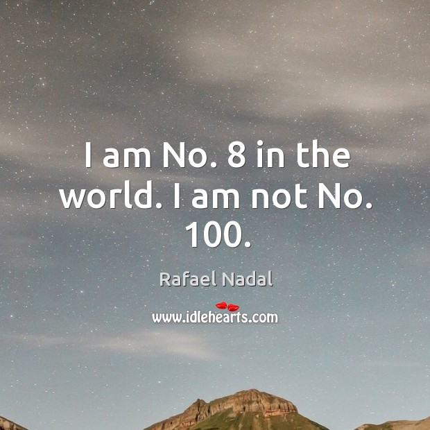 I am No. 8 in the world. I am not No. 100. Image