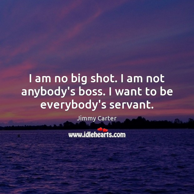 I am no big shot. I am not anybody's boss. I want to be everybody's servant. Jimmy Carter Picture Quote