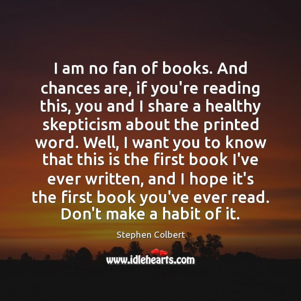 I am no fan of books. And chances are, if you're reading Stephen Colbert Picture Quote