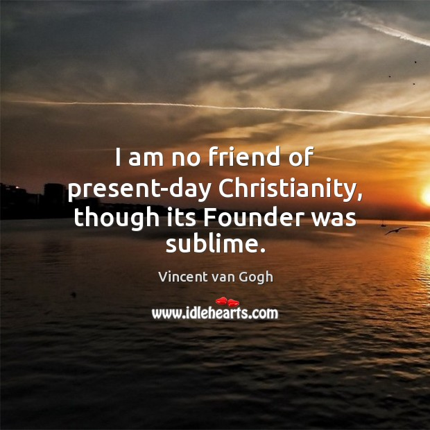 Image, I am no friend of present-day Christianity, though its Founder was sublime.