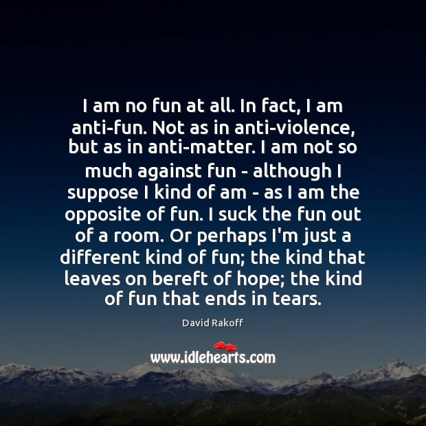 Image, I am no fun at all. In fact, I am anti-fun. Not