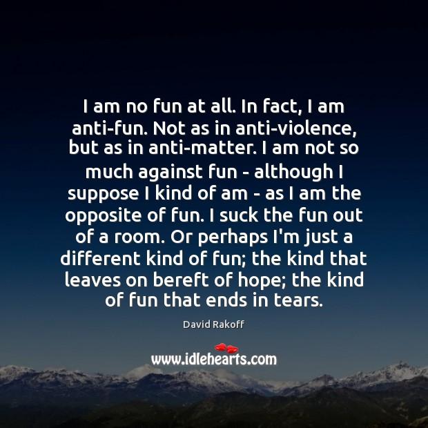 I am no fun at all. In fact, I am anti-fun. Not Image