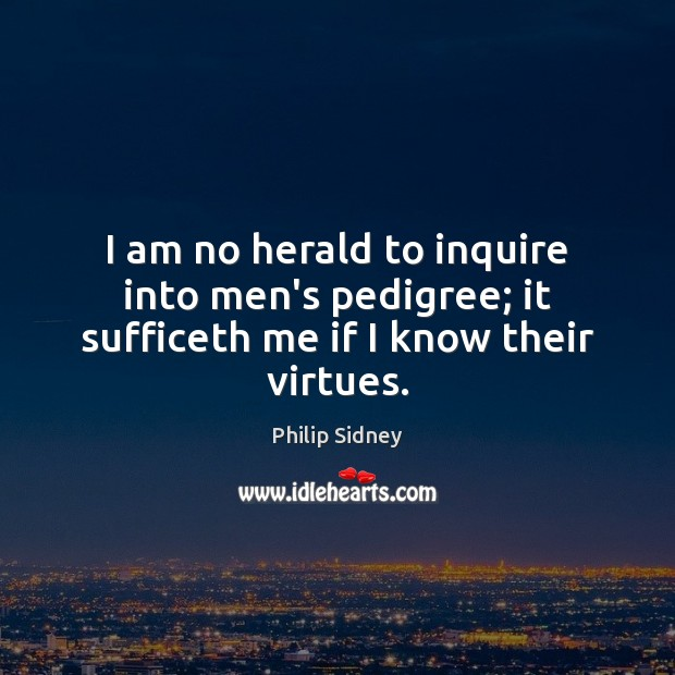 I am no herald to inquire into men's pedigree; it sufficeth me if I know their virtues. Philip Sidney Picture Quote