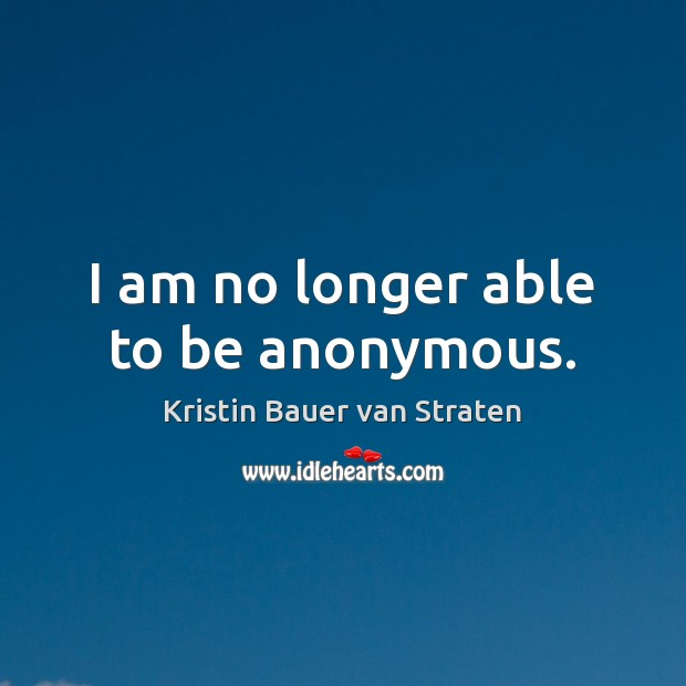 I am no longer able to be anonymous. Image