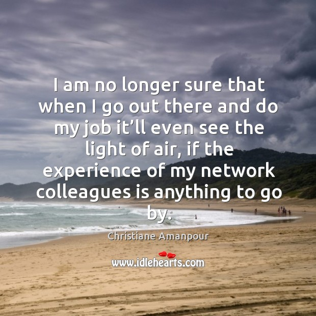 I am no longer sure that when I go out there and do my job it'll even see the light of air Christiane Amanpour Picture Quote