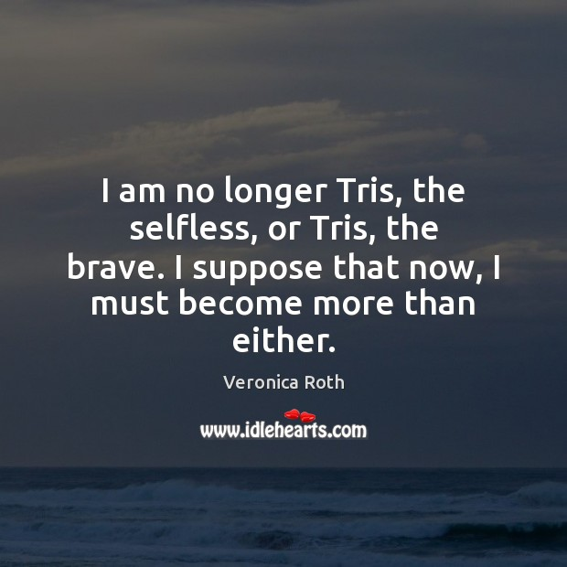 Image, I am no longer Tris, the selfless, or Tris, the brave. I