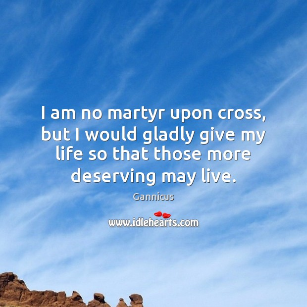I am no martyr upon cross, but I would gladly give my Image
