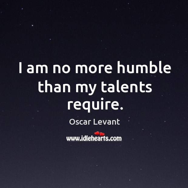 I am no more humble than my talents require. Image