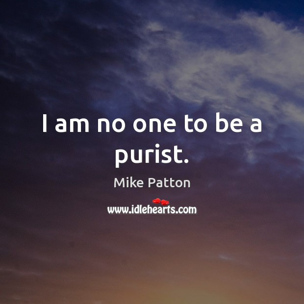I am no one to be a purist. Image