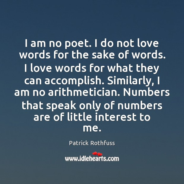 I am no poet. I do not love words for the sake Image