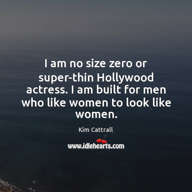 I am no size zero or super-thin Hollywood actress. I am built Kim Cattrall Picture Quote