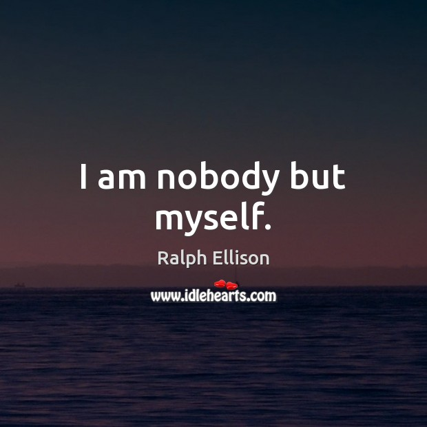 I am nobody but myself. Ralph Ellison Picture Quote